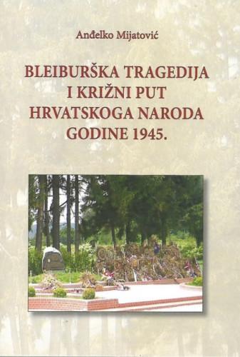 Bleiburška tragedija i Križni put hrvatskoga naroda godine 1945. / Anđelko Mijatović