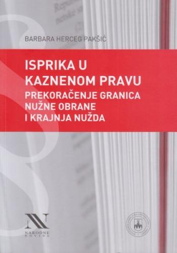 Isprika u kaznenom pravu : prekoračenje granica nužne obrane i krajnja nužda / Barbara Herceg Pakšić