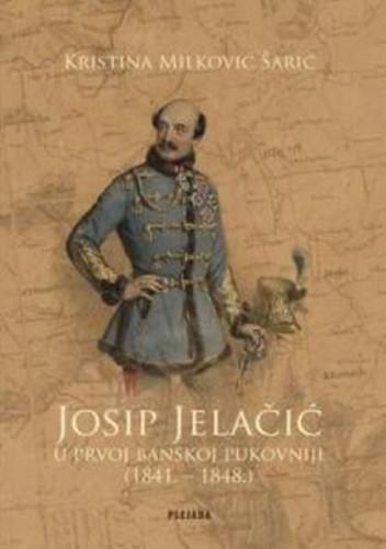 Josip Jelačić u Prvoj banskoj pukovniji (1841. - 1848.) : prilozi za povijest političke ideologije Josipa Jelačića / Kristina Milković Šarić