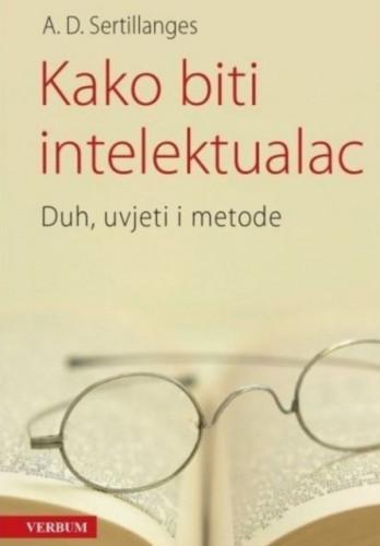 Kako biti intelektualac : duh, uvjeti i metode / Antonin-Dalmace Sertillanges
