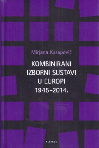 Kombinirani izborni sustavi u Europi 1945-2014. : parne komparacije Njemačke i Italije, Bugarske i Hrvatske / Mirjana Kasapović