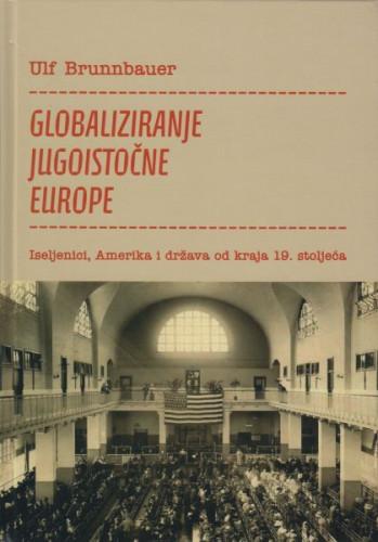 Globaliziranje jugoistočne Europe : iseljenici, Amerika i država od kraja 19. stoljeća / Ulf Brunnbauer, prevela Dora Kosorčić