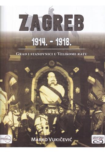 Zagreb 1914.-1918. : grad i stanovnici u Velikome ratu / Marko Vukičević