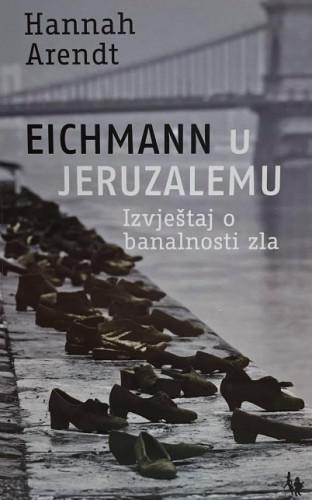 Eichmann u Jeruzalemu : izvještaj o banalnosti zla / Hannah Arendt