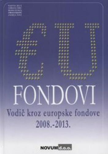 EU fondovi : vodič kroz europske fondove 2008. - 2013. / Martina Belić ... [et al.]