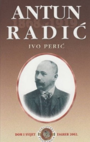 Antun Radić : 1868. - 1919. : etnograf, književnik, političar / Ivo Perić