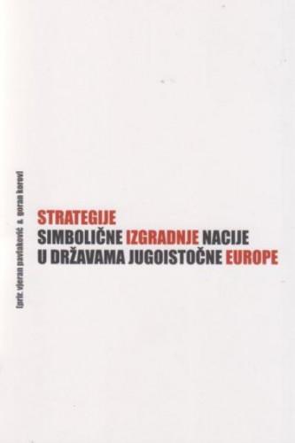 Strategije simbolične izgradnje nacije u državama jugoistočne Europe / priredili Vjeran Pavlaković i Goran Korov