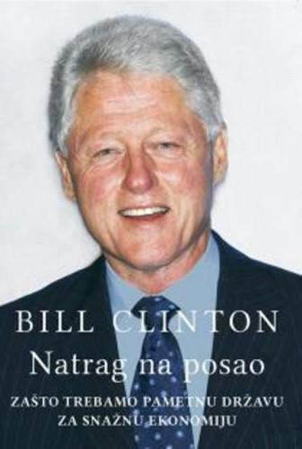 Natrag na posao : zašto trebamo pametnu državu za snažnu ekonomiju / Bill Clinton