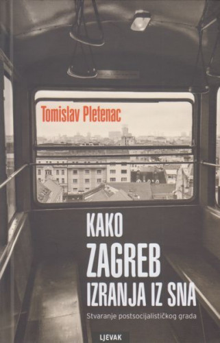 Kako Zagreb izranja iz sna : stvaranje postsocijalističkog grada / Tomislav Pletenac