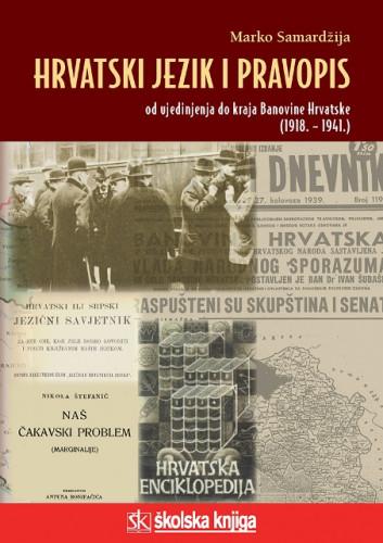 Hrvatski jezik i pravopis : od ujedinjenja do kraja Banovine Hrvatske (1918. - 1941.) / Marko Samardžija