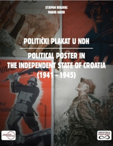 Politički plakat u NDH : (1941 - 1945)  =  Political poster in the Independent State of Croatia / Stjepan Bekavac i Mario Jareb