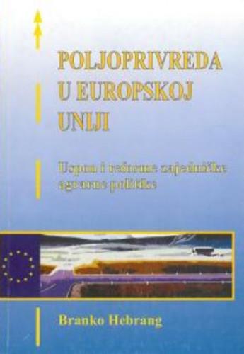Poljoprivreda u Europskoj uniji : uspon i reforme zajedničke agrarne politike / Branko Hebrang