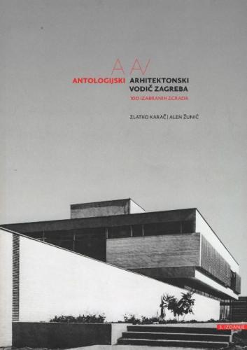 Antologijski arhitektonski vodič Zagreba : 100 izabranih zgrada / Zlatko Karač, Alen Žunić
