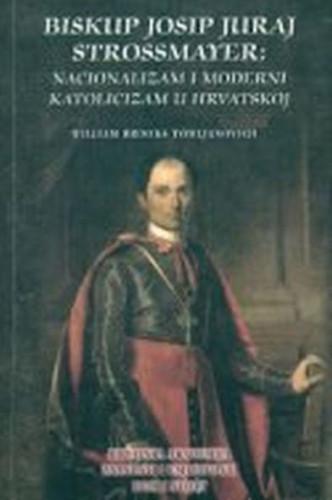 Biskup Josip Juraj Strossmayer : nacionalizam i moderni katolicizam u Hrvatskoj / William Brooks Tomljanovich