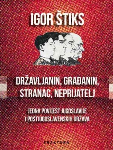 Državljanin, građanin, stranac, neprijatelj : jedna povijest Jugoslavije i postjugoslavenskih država / Igor Štiks