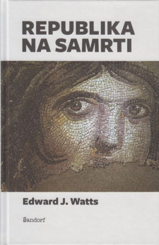 Republika na samrti : kako je Rim utonuo u tiraniju / Edward J. Watts