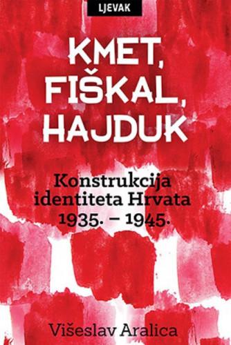 Kmet, fiškal, hajduk : konstrukcija identiteta Hrvata 1935. - 1945. / Višeslav Aralica