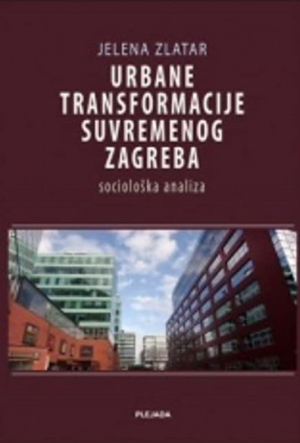 Urbane transformacije suvremenog Zagreba : sociološka analiza / Jelena Zlatar