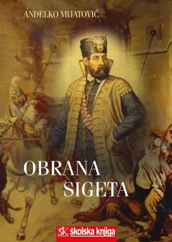 Obrana Sigeta : o 420. obljetnici : (1566.-1986.) : u povodu 500. godišnjice rođenja zapovjednika Sigeta Nikole Zrinskoga (1508.-2008.) / Anđelko Mijatović