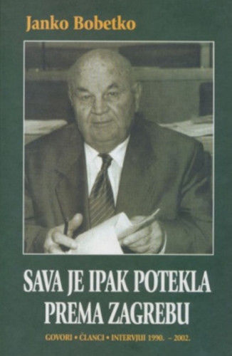 Sava je ipak potekla prema Zagrebu : govori, članci, intervjui 1990.-2002. / Janko Bobetko