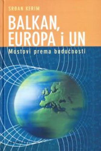 Balkan, Europa i UN : mostovi prema budućnosti / Srđan Kerim