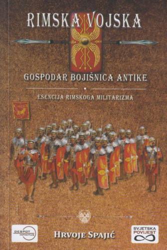 Rimska vojska : gospodar bojišnice antike : esencija rimskoga militarizma / Hrvoje Spajić