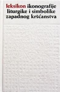 Leksikon ikonografije, liturgike i simbolike zapadnog kršćanstva / uredio Anđelko Badurina
