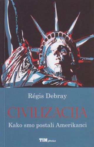 Civilizacija : kako smo postali Amerikanci / Regis Debray