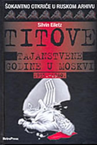 Titove tajanstvene godine u Moskvi : 1935.-1940. / Silvin Eiletz