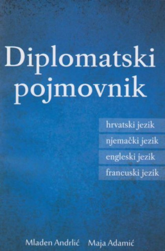 Diplomatski pojmovnik : hrvatski, engleski, francuski, njemački / Mladen Andrlić, Maja Adamić