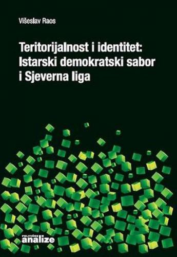Teritorijalnost i identitet : Istarski demokratski sabor i Sjeverna liga : komparativna analiza uspješnosti uspostave de facto teritorijalnosti / Višeslav Raos