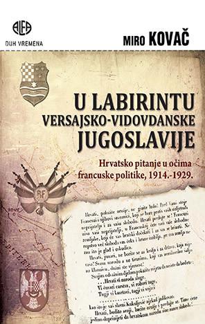 U labirintu versajsko-vidovdanske Jugoslavije : hrvatsko pitanje u očima francuske politike, 1914.-1929. / Miro Kovač