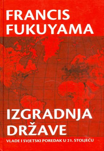 Izgradnja države : vlade i svjetski poredak u 21. stoljeću / Francis Fukuyama