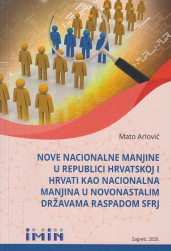 Nove nacionalne manjine u Republici Hrvatskoj i Hrvati kao nacionalna manjina u novonastalim državama raspadom SFRJ / Mato Arlović