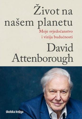 Život na našem planetu : moje svjedočanstvo i vizija budućnosti / David Attenborough, Jonnie Hughes