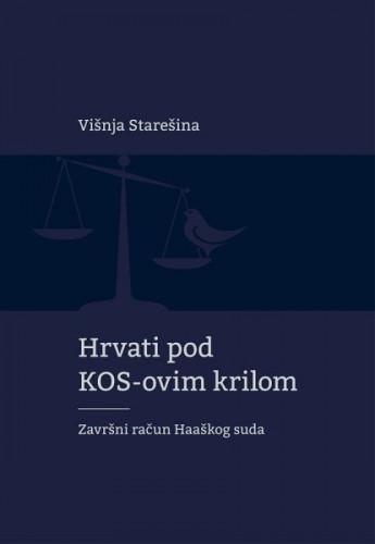 Hrvati pod KOS-ovim krilom : završni račun Haaškog suda / Višnja Starešina
