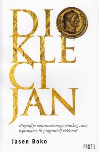 Dioklecijan : biografija kontroverznog rimskog cara : reformator ili progonitelj kršćana? / Jasen Boko