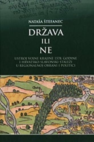 Država ili ne : ustroj Vojne krajine 1578. godine i hrvatsko-slavonski staleži u regionalnoj obrani i politici / Nataša Štefanec