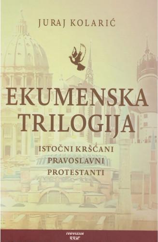Ekumenska trilogija : istočni kršćani, pravoslavni, protestanti / Juraj Kolarić
