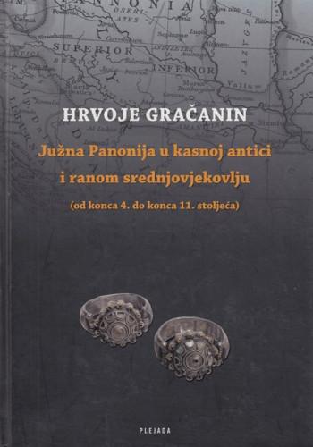 Južna Panonija u kasnoj antici i ranom srednjovjekovlju : (od konca 4. do konca 11. stoljeća) / Hrvoje Gračanin