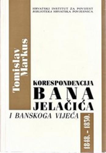 Korespondencija bana Jelačića i Banskoga vijeća 1848.-1850. / priredio Tomislav Markus