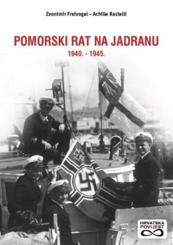 Pomorski rat na Jadranu : 1940. - 1945. / Zvonimir Freivogel, Achille Rastelli