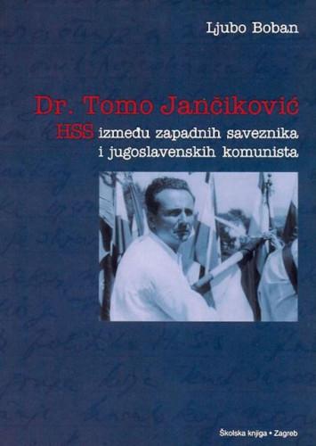 Dr. Tomo Jančiković : HSS između zapadnih saveznika i jugoslavenskih komunista / Ljubo Boban