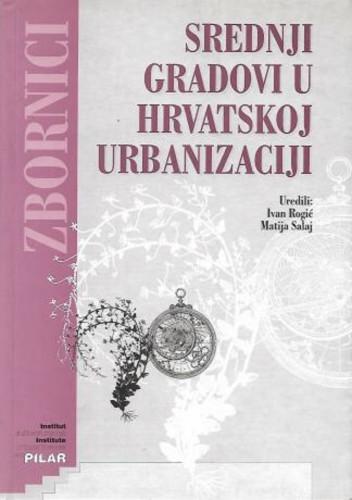 Srednji gradovi u hrvatskoj urbanizaciji / uredili Ivan Rogić, Matija Salaj