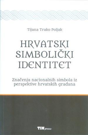 Hrvatski simbolički identitet : značenje nacionalnih simbola iz perspektive hrvatskih građana / Tijana Trako Poljak