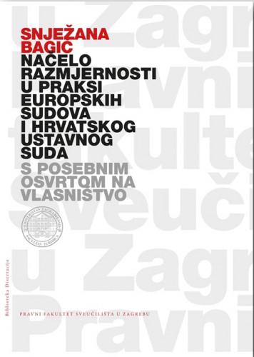Načelo razmjernosti u praksi europskih sudova i hrvatskog Ustavnog suda : (s posebnim osvrtom na vlasništvo) / Snježana Bagić
