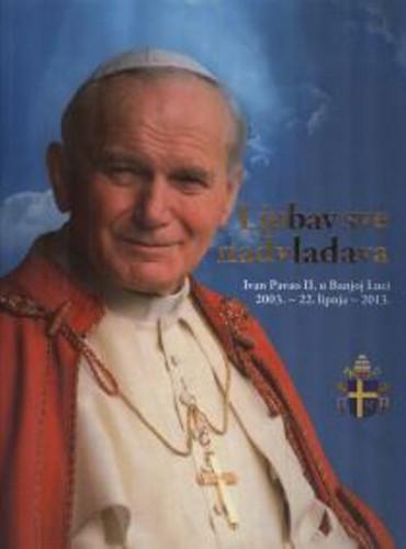 Ljubav sve nadvladava : Ivan Pavao II. u Banjoj Luci 2003. - 22. lipnja - 2013. / priredili Velimir Blažević, Ivica Božinović