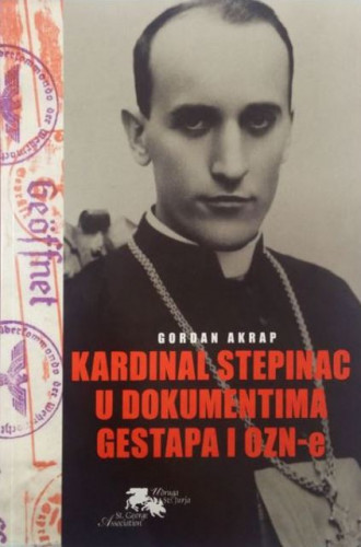 Kardinal Stepinac u dokumentima Gestapa i OZN-e / Gordan Akrap