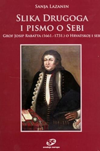 Slika drugoga i pismo o sebi : grof Josip Rabatta (1661.-1731.) o Hrvatskoj i sebi / Sanja Lazanin