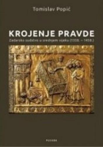 Krojenje pravde : zadarsko sudstvo u srednjem vijeku : (1358. - 1458.) / Tomislav Popić